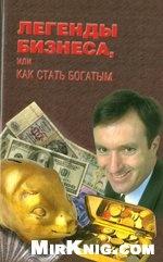 Книга Легенды бизнеса , или как стать богатым