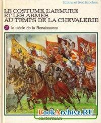 Книга Le Costume, l'Armure et les Armes au Temps de la Chevalerie, 2: Le Siecle de la Renaissance