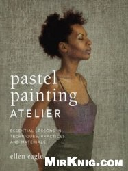 Книга Pastel Painting Atelier: Essential Lessons in Techniques, Practices, and Materials