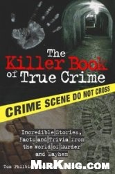 Книга The Killer Book of True Crime: Incredible Stories, Facts and Trivia from the World of Murder and Mayhem