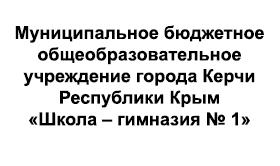 Муниципальное бюджетное общеобразовательное учреждение города Керчи Республики Крым «Школа – гимназия № 1»