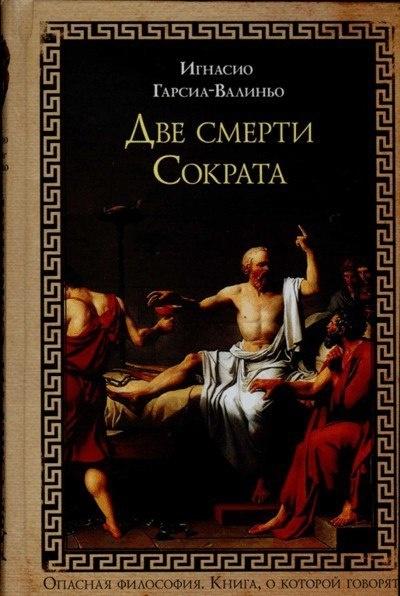 Книга Игнасио Гарсиа-Валиньо ДВЕ СМЕРТИ СОКРАТА