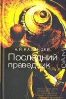 Книга Казински А.Й. - Последний праведник rtf, fb2 / rar 10,17Мб
