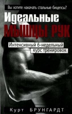 Книга Курт Брунгардт - Идеальные мышцы рук. Интенсивный 6-недельный курс тренировок