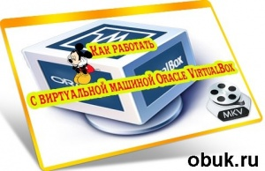Книга Как работать с виртуальной машиной Oracle VirtualBox (2012) DVDRip