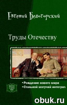 Книга Белогорский Евгений - Труды Отечеству. Дилогия в одном томе