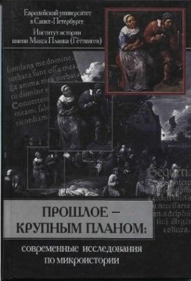 Книга Прошлое - крупным планом: Современные исследования по микроистории. Отв. ред. М.М. Кром. СПб., 2003.