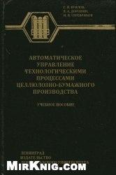 Книга Автоматическое управление технологическими процессами целлюлозно-бумажного производства
