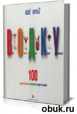 Книга Как пить водку. 100 оригинальных способов подачи водки