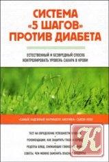 Книга Книга Система «5 шагов» против диабета. Естественный и безвредный способ контролировать уровень сахара в крови