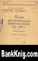 Книга 37-мм автоматическая зенитная пушка обр. 1939 года. Краткое описание pdf  18,1Мб