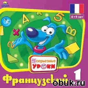 НЕсерьезные уроки. Французский. Шаг 1 (4–9 лет)