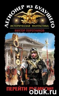 Книга Виктор Поротников. Легионер из будущего. Перейти Рубикон!
