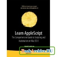 Книга Learn AppleScript: The Comprehensive Guide to Scripting and Automation on Mac OS X, 3rd Ed.