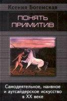 Книга Понять примитив. Самодеятельное, наивное и аутсайдерское искусство в ХХ веке
