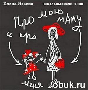 Аудиокнига Елена Исаева. Про мою маму и про меня (Аудиоспектакль)
