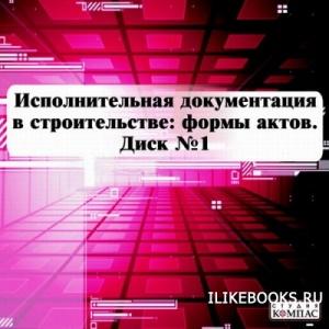 Коллектив авторов - Исполнительная документация в строительстве: формы актов Диск №1