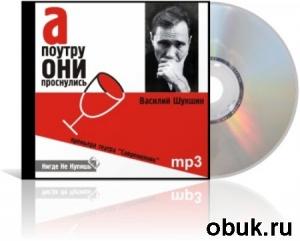 Книга Василий Шукшин.А поутру они проснулись (аудиоспектакль)