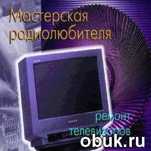 Книга Мастерская радиолюбителя. Ремонт и обслуживание телевизоров