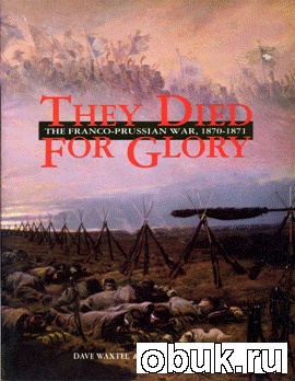 Книга They Died For Glory. The Franco-Prussian War, 1870-1871
