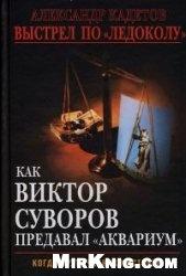 """Книга Выстрел по """"Ледоколу"""". Как Виктор Суворов предавал """"Аквариум"""""""