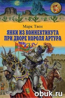 Книга Марк Твен - Янки при дворе короля Артура (аудиокнига) читает Александр Клюквин