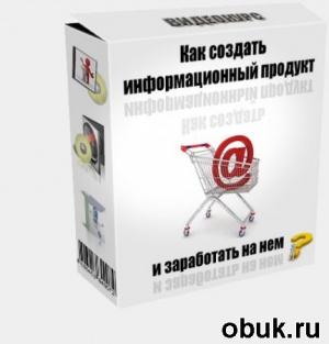 Книга Как создать информационный продукт и заработать на нем