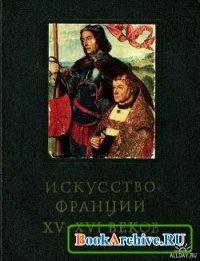 Книга Искусство Франции ХV-XVI веков