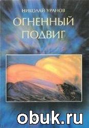 Книга Н.Уранов. Огненный подвиг 2 часть