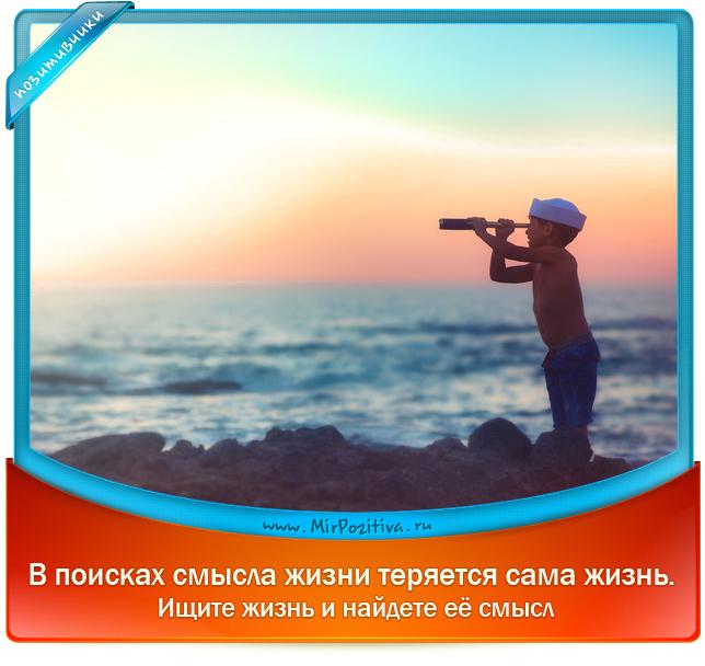 позитивчик: В поисках смысла жизни теряется сама жизнь. Ищите жизнь и найдете ее смысл