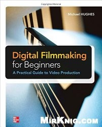 Книга Digital Filmmaking for Beginners A Practical Guide to Video Production