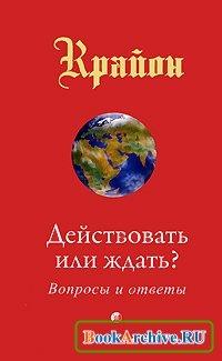 Книга Крайон. Действовать или ждать? Вопросы и ответы