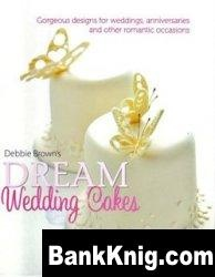 Книга Debbie Brown's Dream Wedding Cakes: Gorgeous Designs for Weddings, Anniversaries and Other Romantic Occasions pdf 17,77Мб