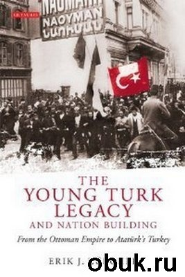 Книга The Young Turk Legacy and Nation Building: From the Ottoman Empire to AtatA?rk's Turkey (Library of Modern Middle East Studies)