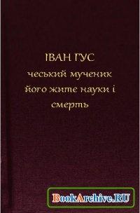 Книга Іван Гус, його житє, науки і смерть.