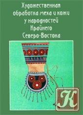 Книга Художественная обработка меха и кожи у народностей Крайнего Северо-Востока (В 2 частях)