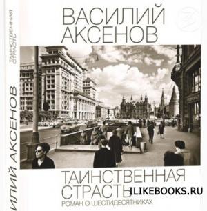Книга Аксенов Василий - Таинственная страсть. Роман о шестидесятниках (аудиокнига)