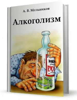 Книга Мельников А. В. Алкоголизм. Издание второе. Руководство по выздоровлению для пьющих людей и их близких