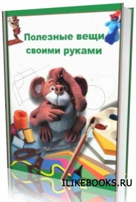 Книга Коллектив авторов - Полезные вещи своими руками