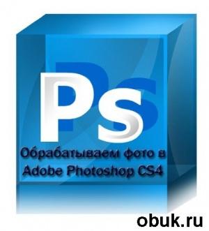 Книга Обрабатываем фото в Adobe Photoshop CS4 (2011)
