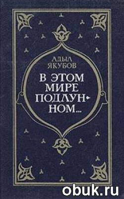 Книга Адыл Якубов - В Этом Мире Подлунном (Аудиокнига)