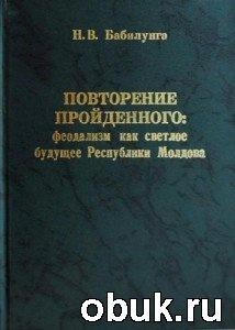 Книга Повторение пройденного: феодализм как светлое будущее Республики Молдова