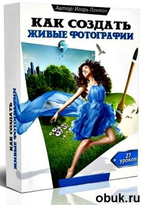 Книга Как создавать Живые фотографии. Видеоуроки (2013)