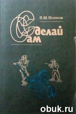 Книга Волков В.М. - Сделай сам