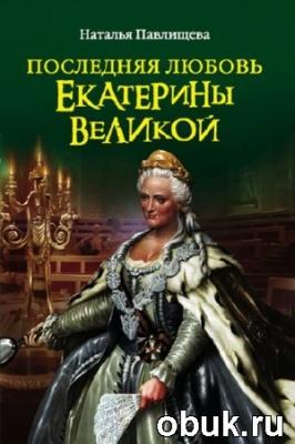 Книга Наталья Павлищева. Последняя любовь Екатерины Великой