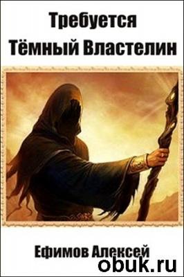Книга Алексей Ефимов - Требуется Темный Властелин