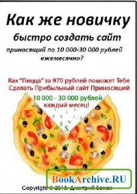 Книга Как же новичку быстро создать сайт приносящий по 10 000-30 000 рублей ежемесячно