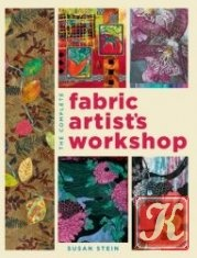 Книга The Complete Fabric Artist's Workshop: Exploring Techniques and Materials for Creating Fashion and Decor Items from Artfully Altered Fabric