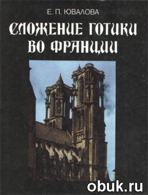 Книга Е.П. Ювалова. Сложение Готики во Франции