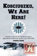 Kościuszko, We Are Here! American Pilots of the Kościuszko Squadron in Defense of Poland, 1919-1921